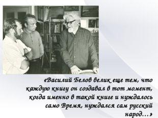 «Василий Белов велик еще тем, что каждую книгу он создавал в тот момент, когд