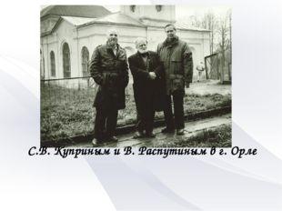 С.В. Куприным и В. Распутиным в г. Орле