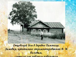 Отцовский дом в деревне Тимониха. Зимовка, капитально отремонтированная В. И.