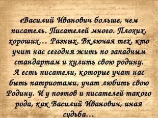 «Василий Иванович больше, чем писатель. Писателей много. Плохих, хороших… Ра