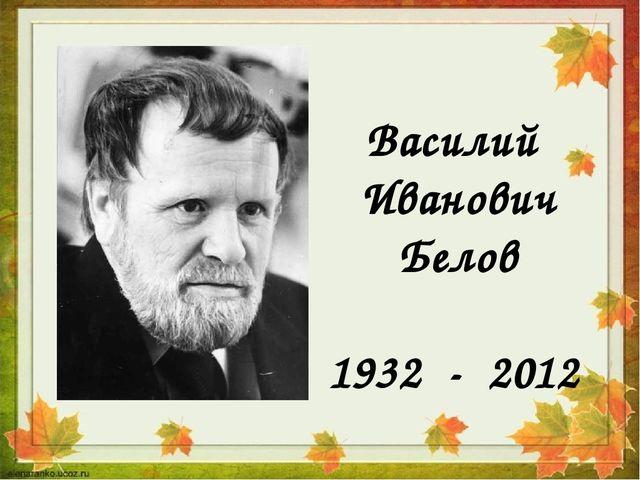 Василий Иванович Белов 1932 - 2012