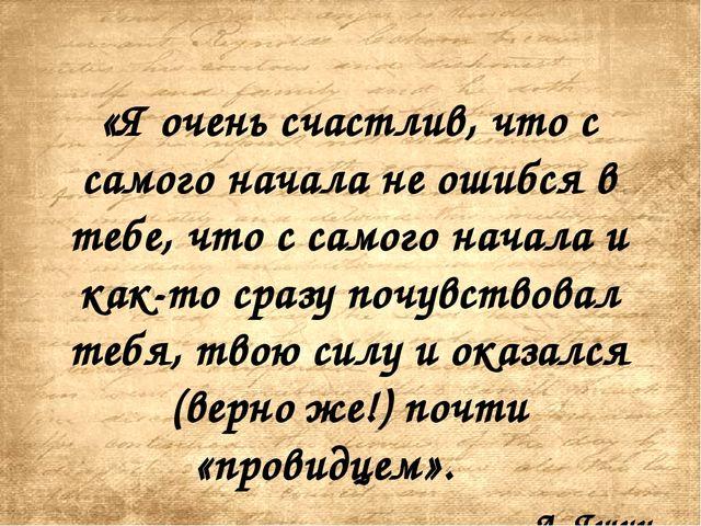 «Я очень счастлив, что с самого начала не ошибся в тебе, что с самого начала...