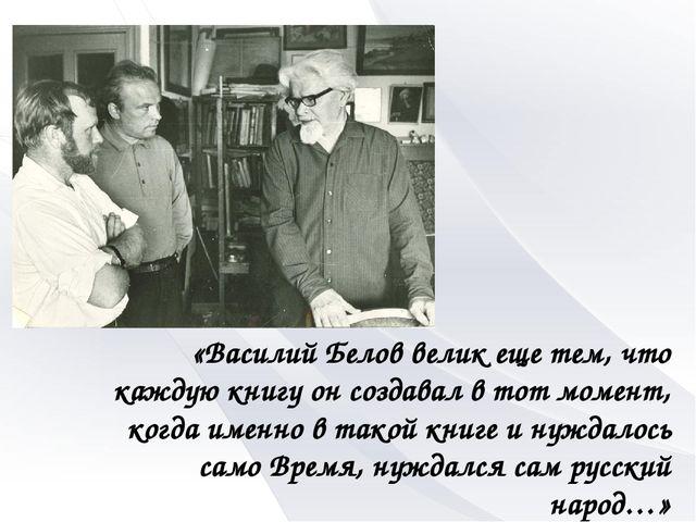 «Василий Белов велик еще тем, что каждую книгу он создавал в тот момент, когд...