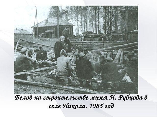Белов на строительстве музея Н. Рубцова в селе Никола. 1985 год