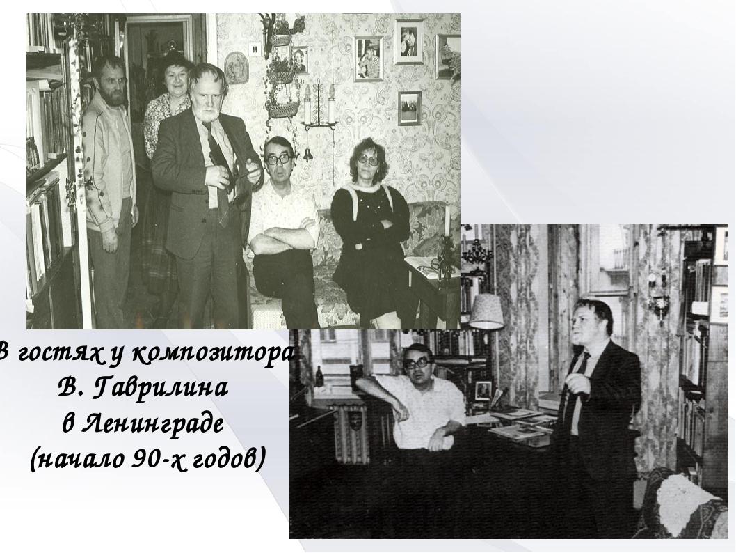 В гостях у композитора В. Гаврилина в Ленинграде (начало 90-х годов)