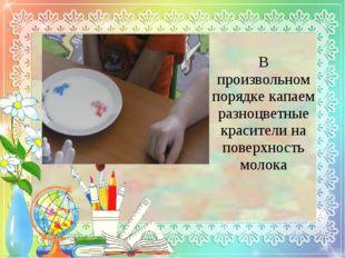 В произвольном порядке капаем разноцветные красители на поверхность молока