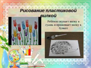 Рисование пластиковой вилкой Ребёнок окунает вилку в гуашь и прижимает вилку