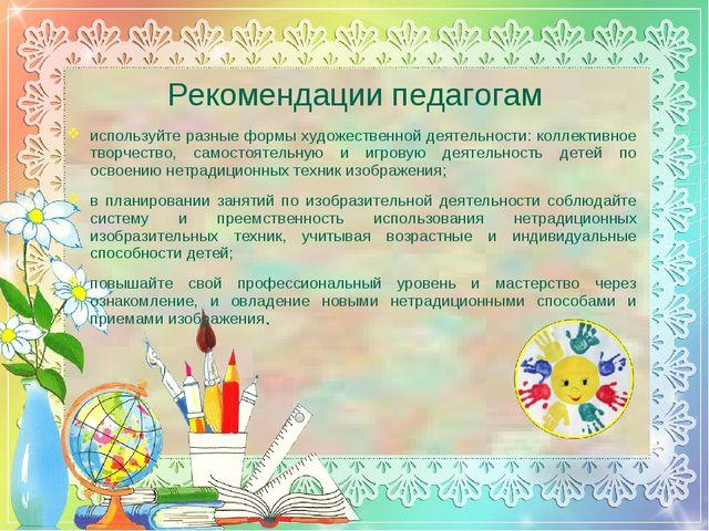 Рекомендации педагогам используйте разные формы художественной деятельности:...
