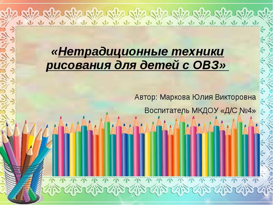 «Нетрадиционные техники рисования для детей с ОВЗ» Автор: Маркова Юлия Викто...