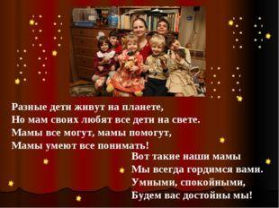 Разные дети живут на планете, Но мам своих любят все дети на свете. Мамы все