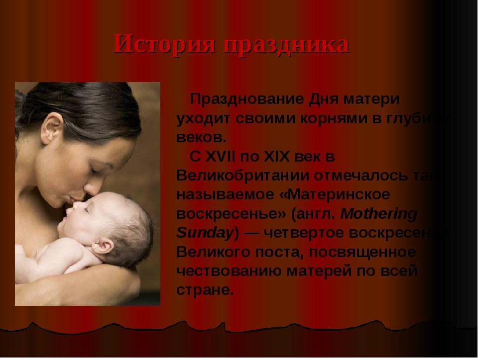 История праздника Празднование Дня матери уходит своими корнями в глубину век...