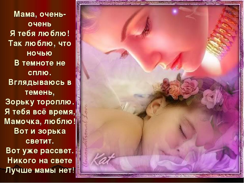 Мама, очень-очень Я тебя люблю! Так люблю, что ночью В темноте не сплю. Вгляд...