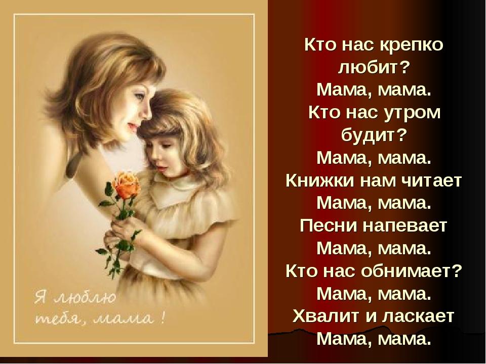 Кто нас крепко любит? Мама, мама. Кто нас утром будит? Мама, мама. Книжки нам...