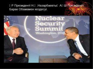 ҚР Президенті Н.Ә.Назарбаевтың АҚШ Президенті Барак Обамамен кездесуі.