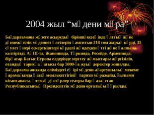 """2004 жыл """"мәдени мұра"""" Бағдарламаны жүзеге асырудың бірінші кезеңінде ұлттық"""