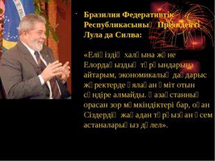 Бразилия Федеративтік Республикасының Президенті Лула да Силва: «Еліңіздің ха