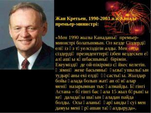 Жан Кретьен, 1990-2003 жж Канада премьер-министрі:  «Мен 1990 жылы Канаданың