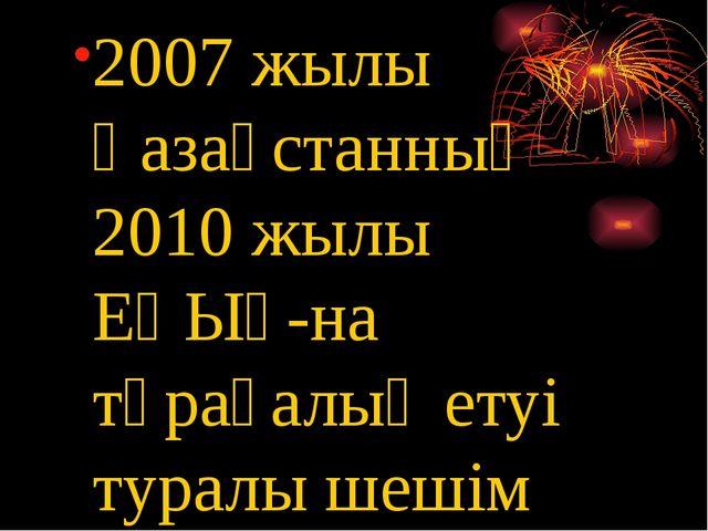 2007 жылы Қазақстанның 2010 жылы ЕҚЫҰ-на төрағалық етуі туралы шешім қабылдан...