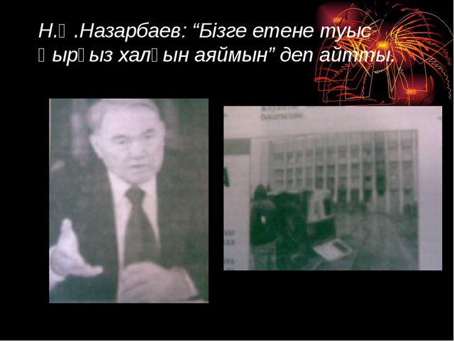 """Н.Ә.Назарбаев: """"Бізге етене туыс Қырғыз халқын аяймын"""" деп айтты."""