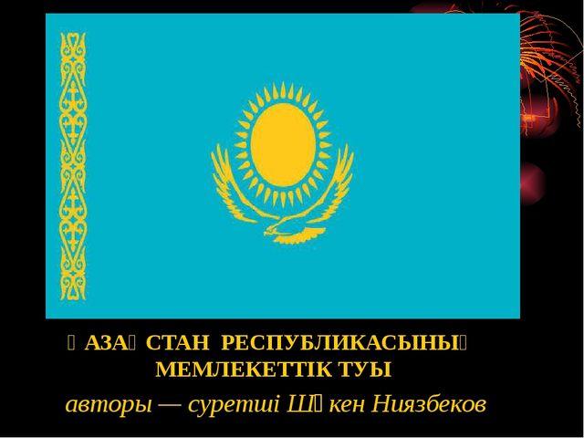 ҚАЗАҚСТАН РЕСПУБЛИКАСЫНЫҢ МЕМЛЕКЕТТIК ТУЫ авторы — суретшi Шәкен Ниязбеков