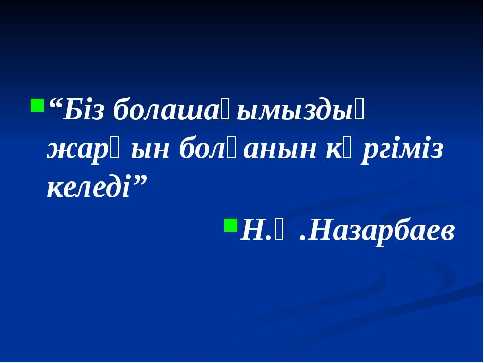 """""""Біз болашағымыздың жарқын болғанын көргіміз келеді"""" Н.Ә.Назарбаев"""