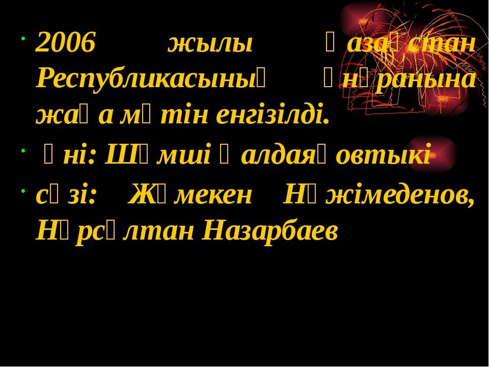 2006 жылы Қазақстан Республикасының әнұранына жаңа мәтін енгізілді. әні: Шәм...