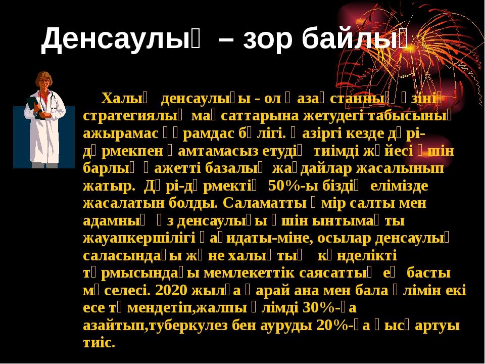 Денсаулық – зор байлық Халық денсаулығы - ол Қазақстанның өзінің стратегиялық...