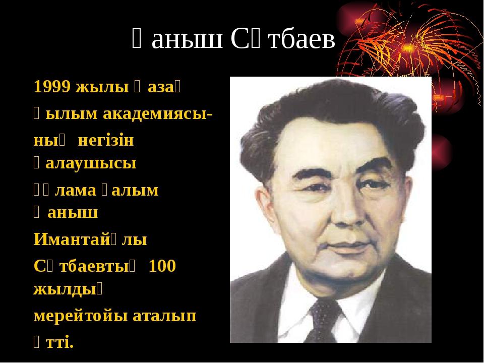 Қаныш Сәтбаев 1999 жылы Қазақ Ғылым академиясы- ның негізін қалаушысы ғұлама...