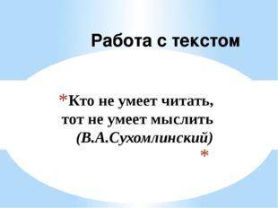 Кто не умеет читать, тот не умеет мыслить (В.А.Сухомлинский)  Работа с текстом