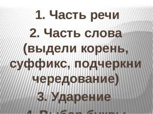 1. Часть речи 2. Часть слова (выдели корень, суффикс, подчеркни чередование)