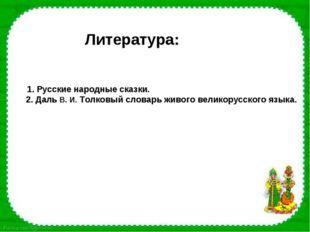 Литература: 1. Русские народные сказки. 2. Даль В. И. Толковый словарь живог