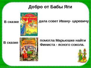 Добро от Бабы Яги В сказке дала совет Ивану- царевичу. В сказке помогла Марью
