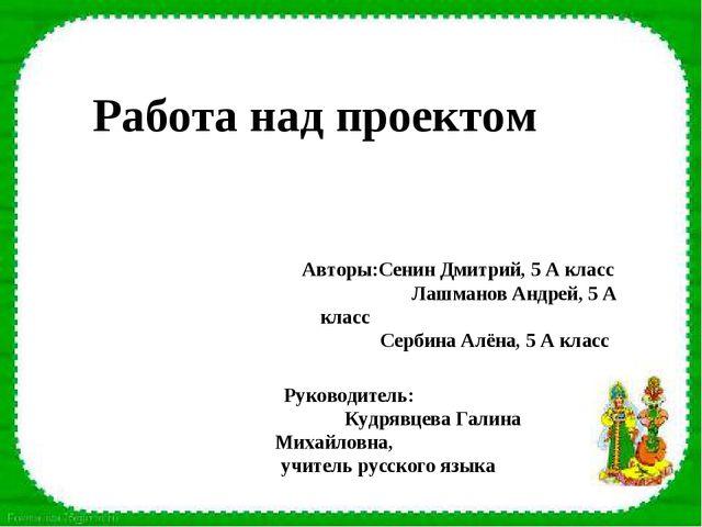 Работа над проектом Авторы:Сенин Дмитрий, 5 А класс Лашманов Андрей, 5 А клас...