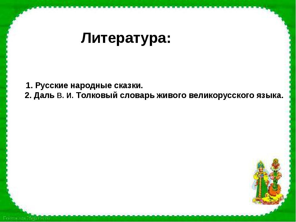 Литература: 1. Русские народные сказки. 2. Даль В. И. Толковый словарь живог...