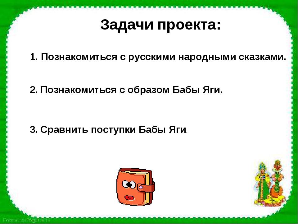 Задачи проекта: Познакомиться с русскими народными сказками. 2. Познакомиться...