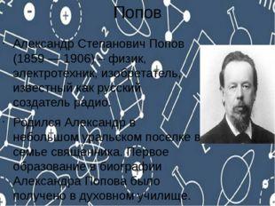 Попов Александр Степанович Попов (1859 — 1906) – физик, электротехник, изобре
