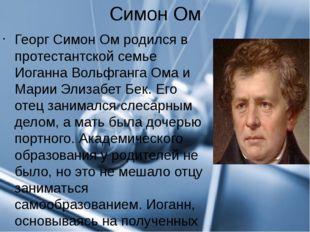 Симон Ом Георг Симон Ом родился в протестантской семье Иоганна Вольфганга Ома
