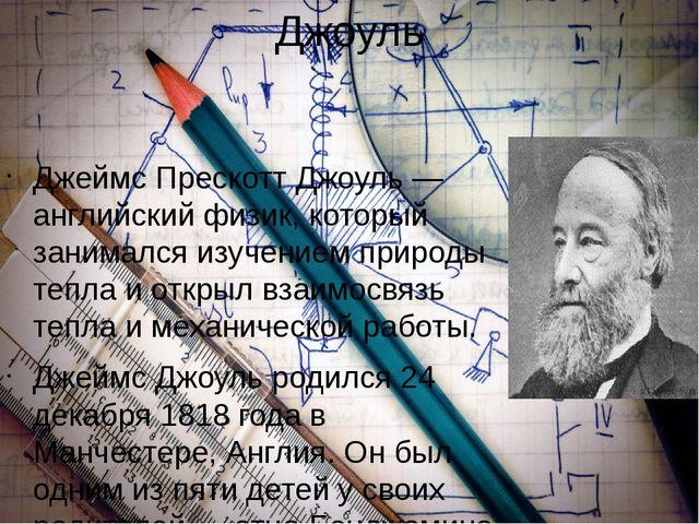 Джоуль Джеймс Прескотт Джоуль — английский физик, который занимался изучением...