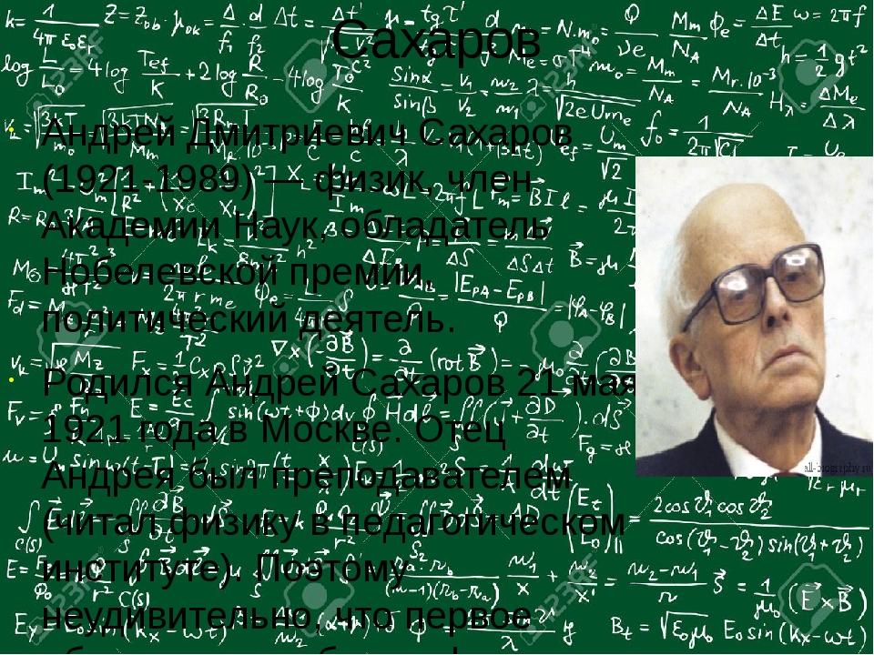 Сахаров Андрей Дмитриевич Сахаров (1921-1989) — физик, член Академии Наук, об...