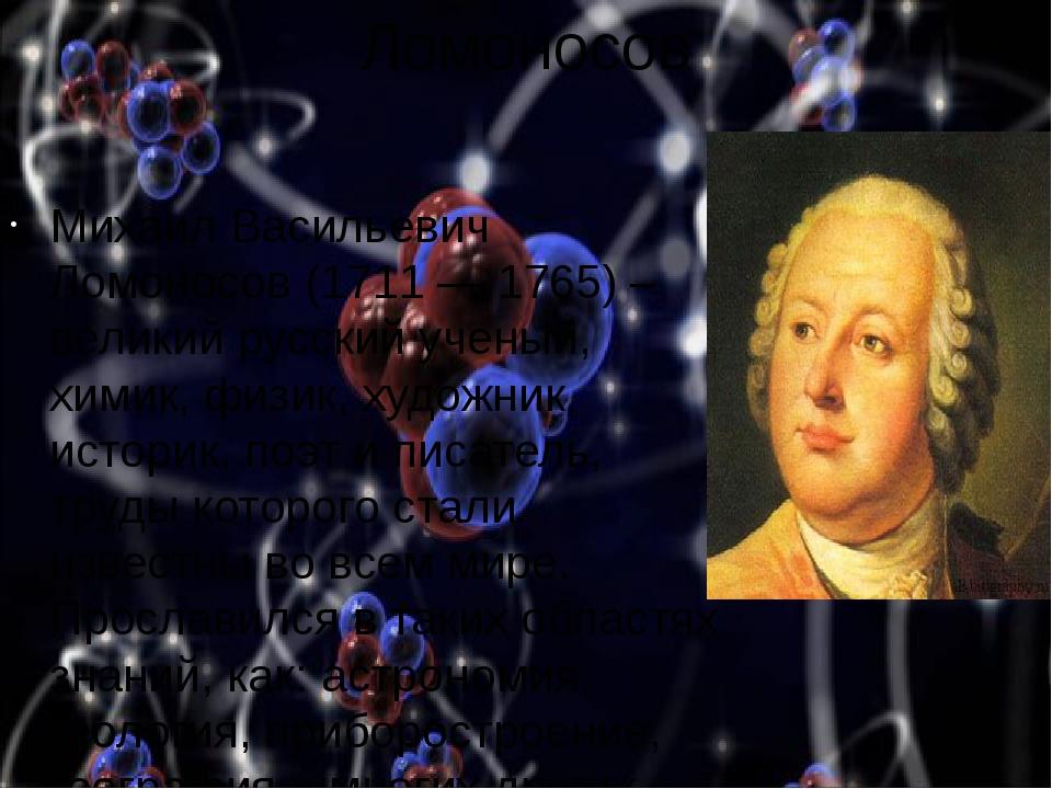 Ломоносов Михаил Васильевич Ломоносов (1711 — 1765) – великий русский ученый,...