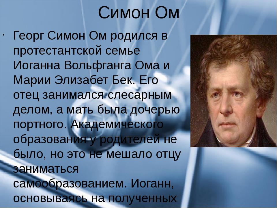 Симон Ом Георг Симон Ом родился в протестантской семье Иоганна Вольфганга Ома...