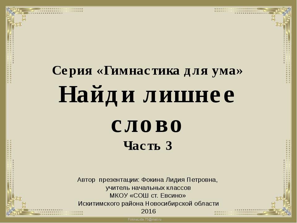 Серия «Гимнастика для ума» Найди лишнее слово Часть 3 Автор презентации: Фоки...