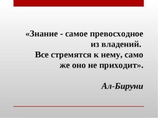 «Знание - самое превосходное из владений. Все стремятся к нему, само же оно н
