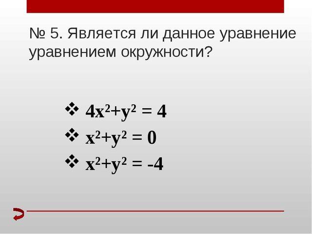 № 5. Является ли данное уравнение уравнением окружности? 4х²+у² = 4 х²+у² = 0...