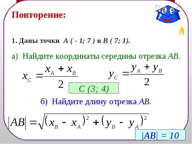 Повторение: 1. Даны точки А ( - 1; 7 ) и В ( 7; 1). а) Найдите координаты сер...