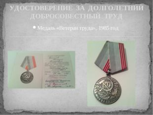 Медаль «Ветеран труда», 1985 год УДОСТОВЕРЕНИЕ ЗА ДОЛГОЛЕТНИЙ ДОБРОСОВЕСТНЫЙ