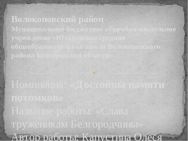 Номинация: «Достойны памяти потомков» Название работы: «Слава труженикам Белг...