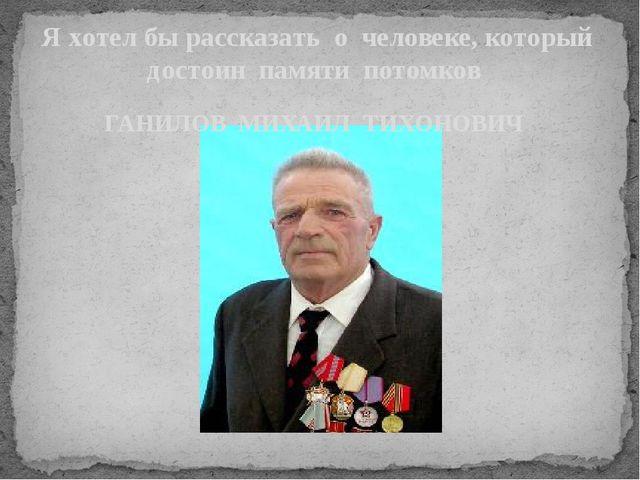 Я хотел бы рассказать о человеке, который достоин памяти потомков ГАНИЛОВ МИХ...