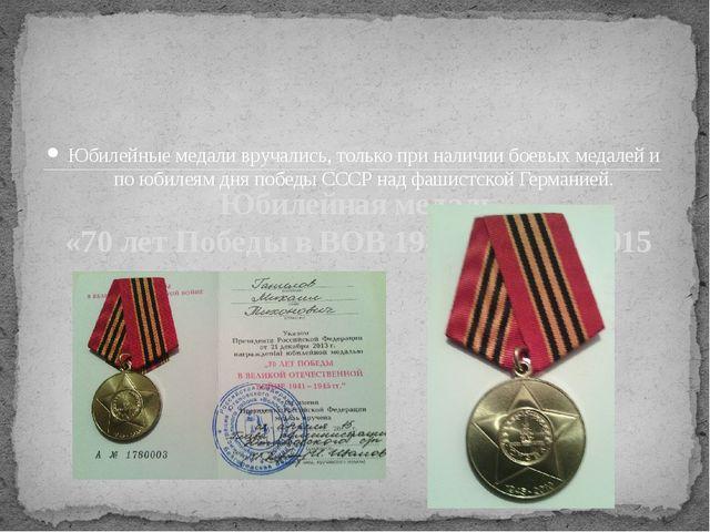 Юбилейные медали вручались, только при наличии боевых медалей и по юбилеям дн...