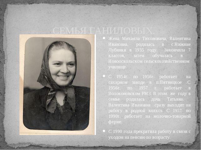 Жена Михаила Тихоновича, Валентина Ивановна, родилась в с.Нижние Лубянки в 19...